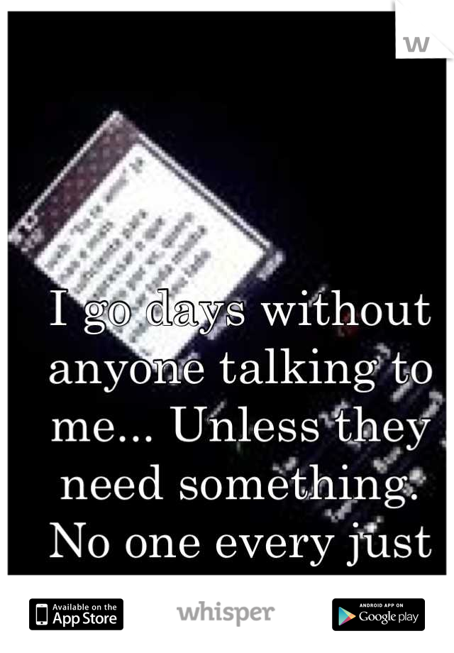 I go days without anyone talking to me... Unless they need something.  No one every just says hi.