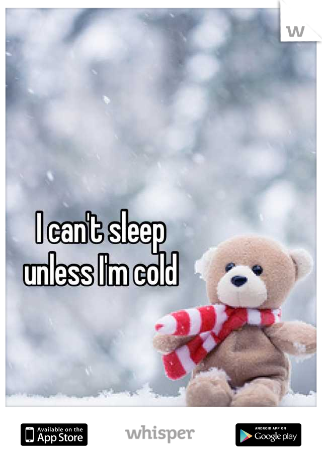 I can't sleep  unless I'm cold