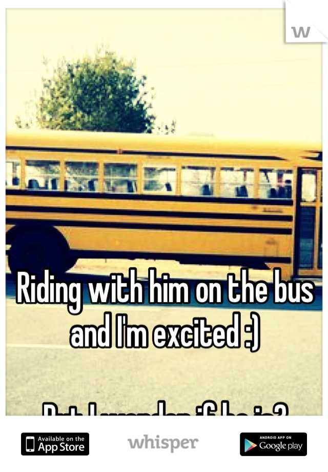 Riding with him on the bus and I'm excited :)   But I wonder if he is?