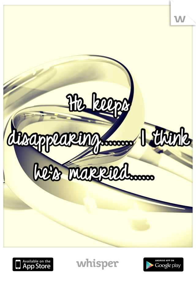 He keeps disappearing........ I think he's married......