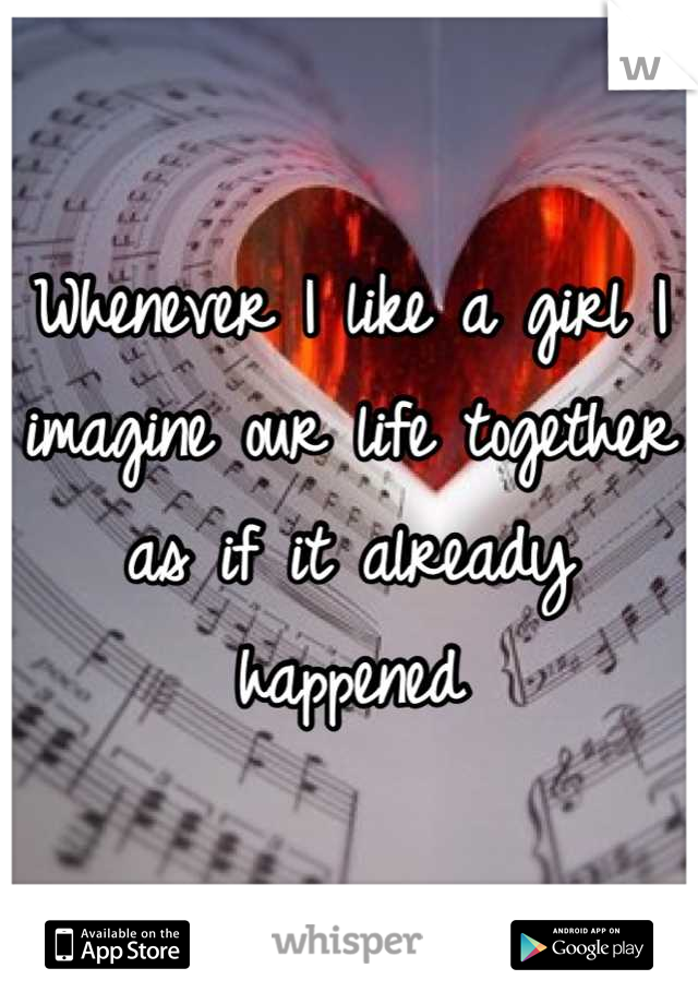 Whenever I like a girl I imagine our life together as if it already happened