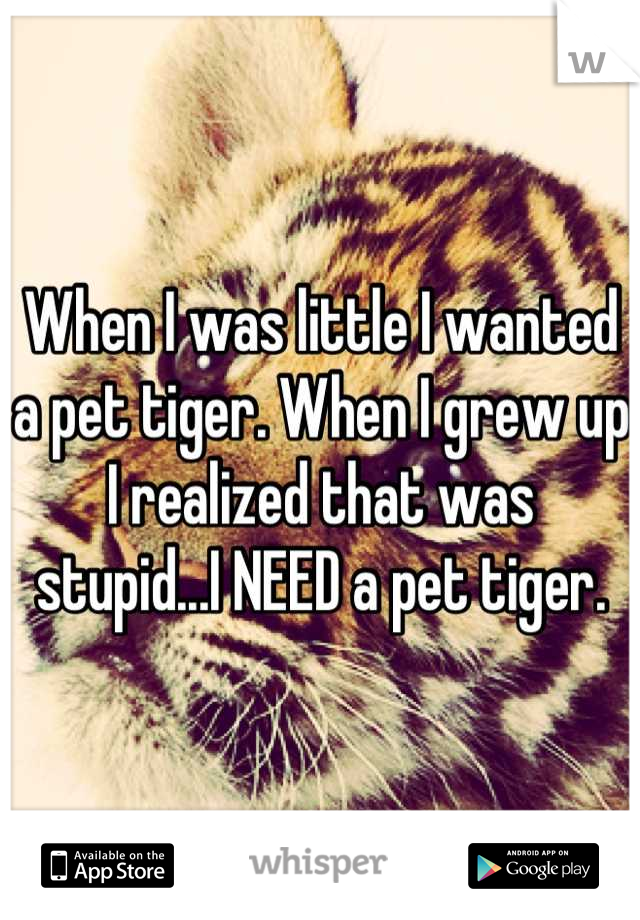 When I was little I wanted a pet tiger. When I grew up I realized that was stupid...I NEED a pet tiger.