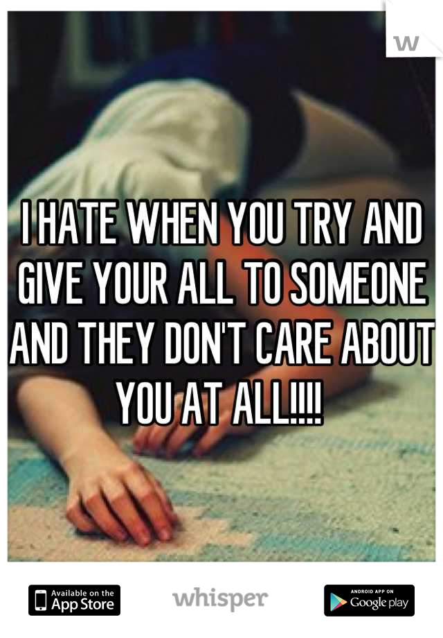I HATE WHEN YOU TRY AND GIVE YOUR ALL TO SOMEONE AND THEY DON'T CARE ABOUT YOU AT ALL!!!!