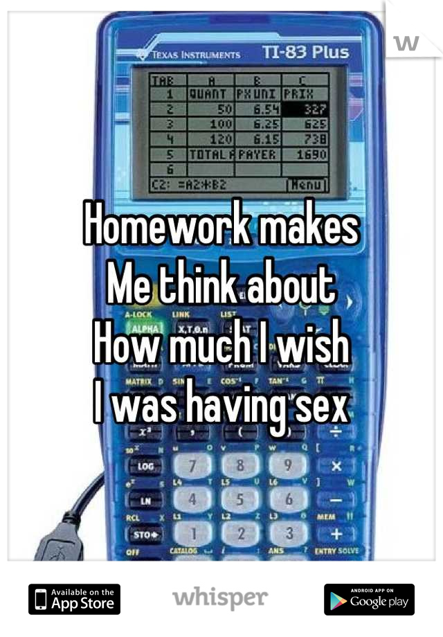 Homework makes  Me think about How much I wish I was having sex
