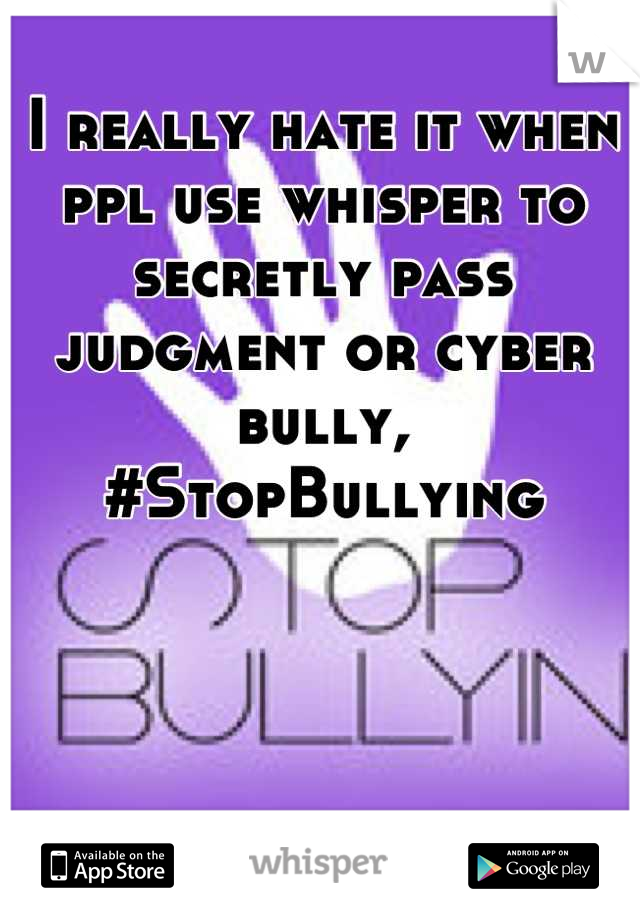 I really hate it when ppl use whisper to secretly pass judgment or cyber bully, #StopBullying