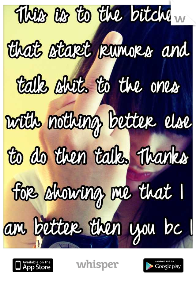This is to the bitches that start rumors and talk shit. to the ones with nothing better else to do then talk. Thanks for showing me that I am better then you bc I turn the other cheek.