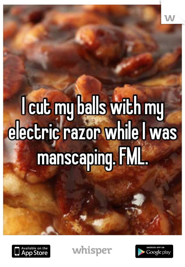 I cut my balls with my electric razor while I was manscaping. FML.