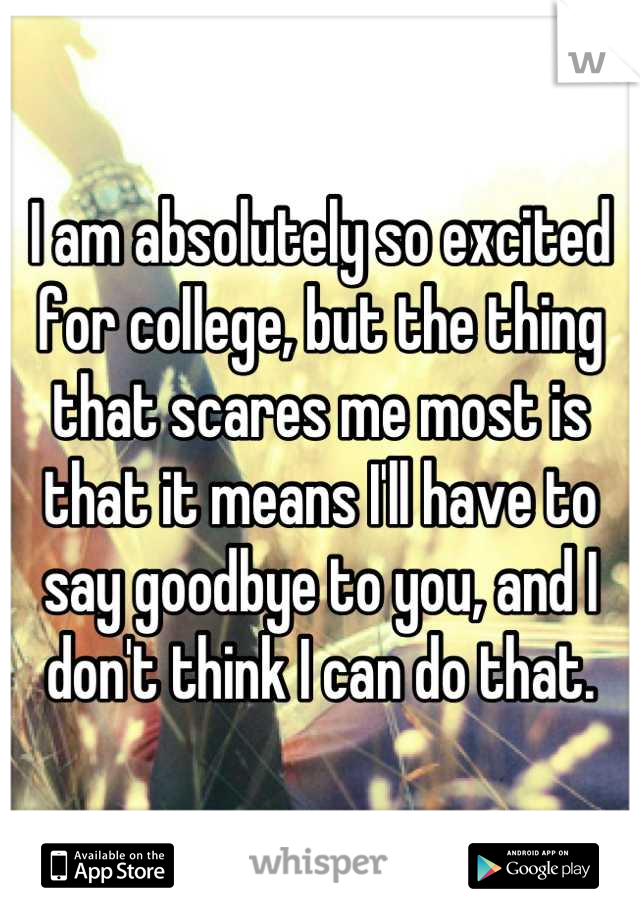 I am absolutely so excited for college, but the thing that scares me most is that it means I'll have to say goodbye to you, and I don't think I can do that.