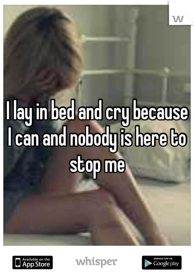 I lay in bed and cry because I can and nobody is here to stop me