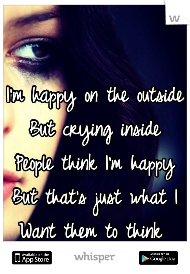 I'm happy on the outside But crying inside People think I'm happy But that's just what I  Want them to think