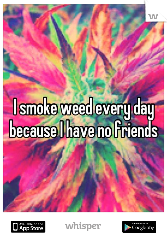 I smoke weed every day because I have no friends