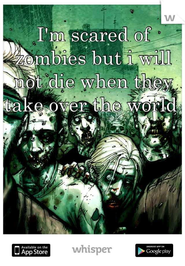 I'm scared of zombies but i will not die when they take over the world