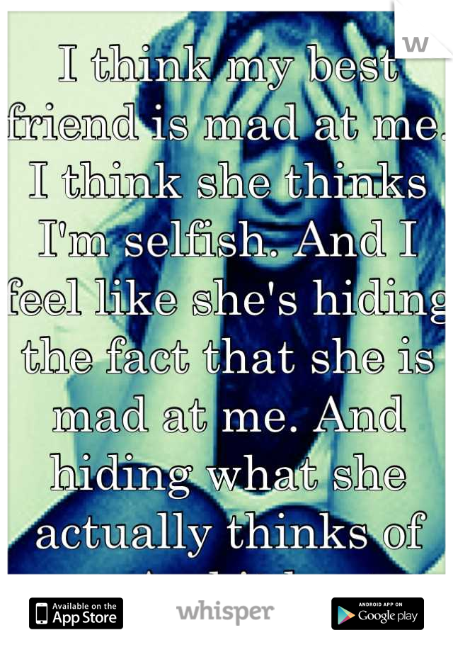 I think my best friend is mad at me. I think she thinks I'm selfish. And I feel like she's hiding the fact that she is mad at me. And hiding what she actually thinks of me. And it hurts.