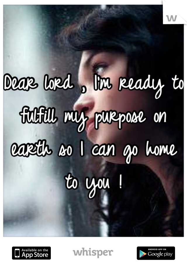Dear lord , I'm ready to fulfill my purpose on earth so I can go home to you !