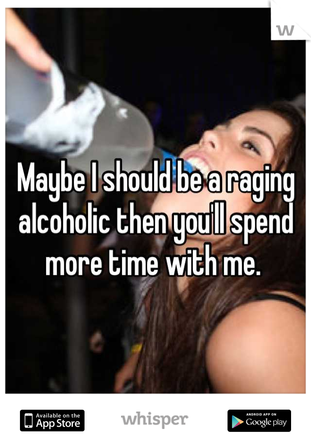 Maybe I should be a raging alcoholic then you'll spend more time with me.