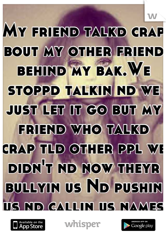 My friend talkd crap bout my other friend behind my bak.We stoppd talkin nd we just let it go but my friend who talkd crap tld other ppl we didn't nd now theyr bullyin us Nd pushin us nd callin us names