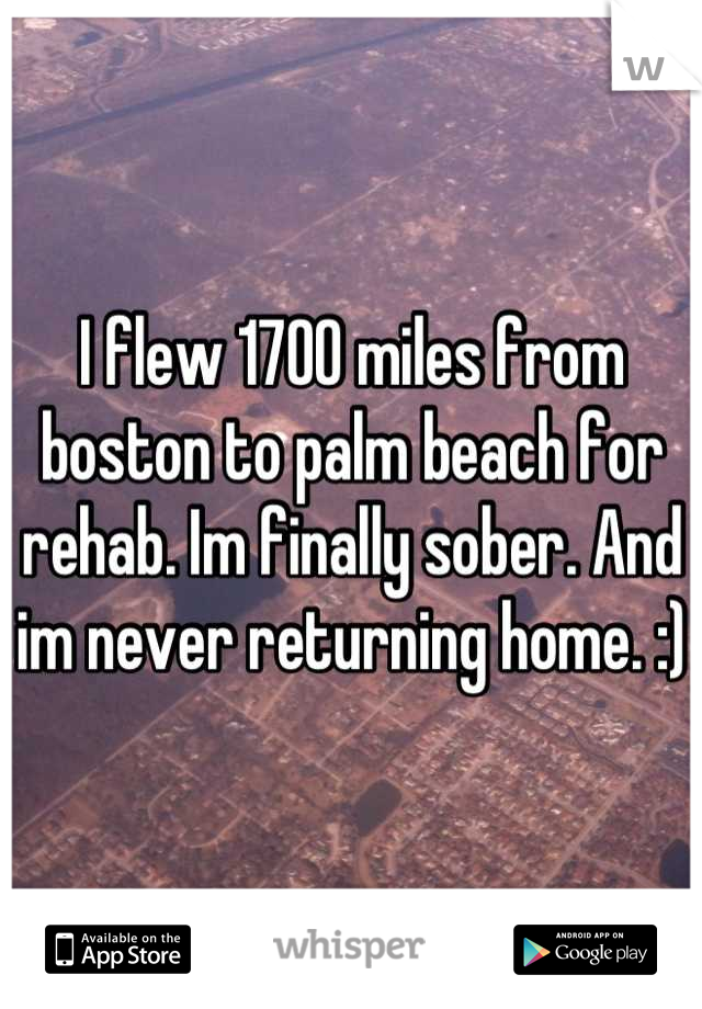 I flew 1700 miles from boston to palm beach for rehab. Im finally sober. And im never returning home. :)