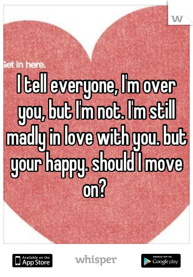 I tell everyone, I'm over you, but I'm not. I'm still madly in love with you. but your happy. should I move on?