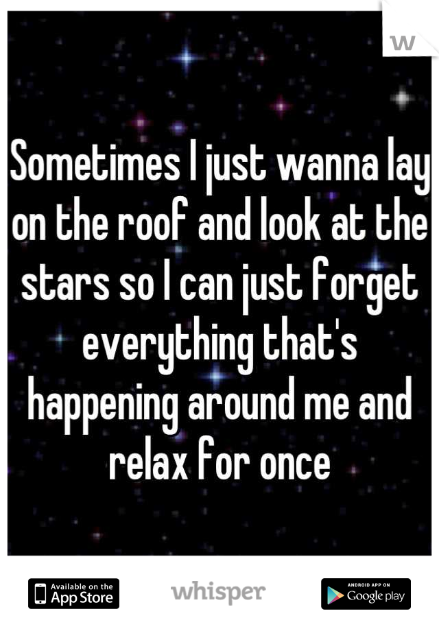 Sometimes I just wanna lay on the roof and look at the stars so I can just forget everything that's happening around me and relax for once