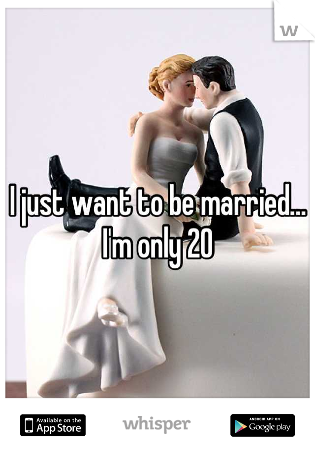 I just want to be married... I'm only 20