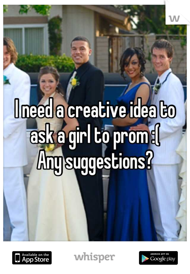 I need a creative idea to ask a girl to prom :( Any suggestions?