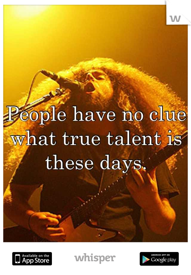 People have no clue what true talent is these days.