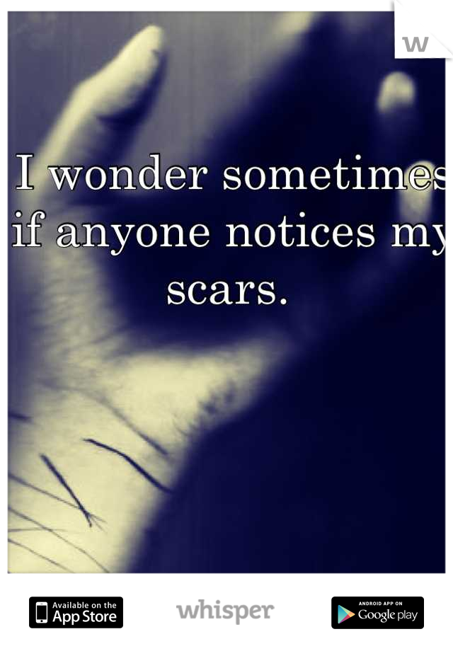 I wonder sometimes if anyone notices my scars.