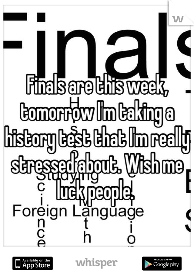 Finals are this week, tomorrow I'm taking a history test that I'm really stressed about. Wish me luck people.