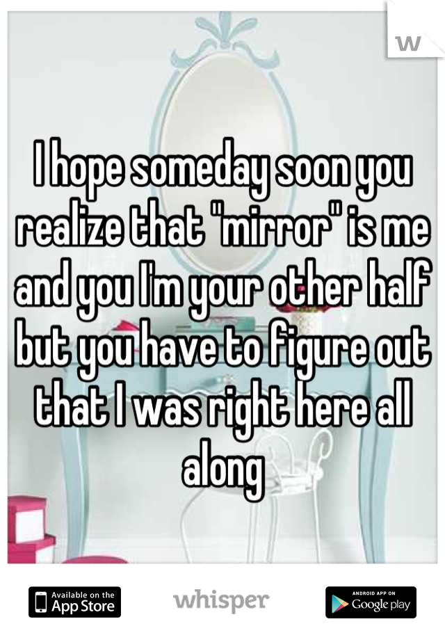 """I hope someday soon you realize that """"mirror"""" is me and you I'm your other half but you have to figure out that I was right here all along"""