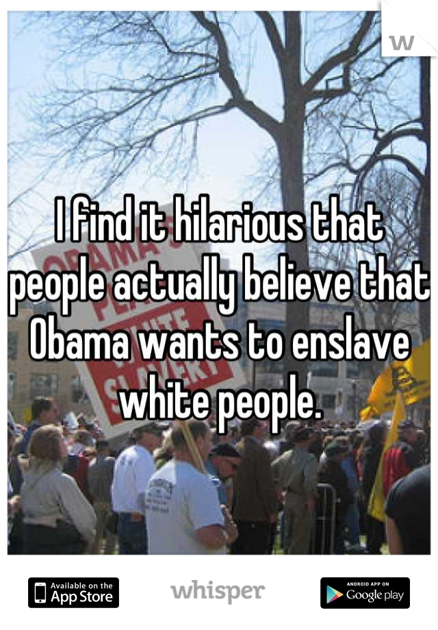 I find it hilarious that people actually believe that Obama wants to enslave white people.