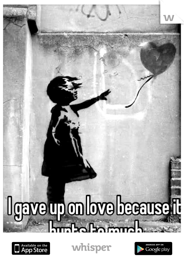 I gave up on love because it hurts to much
