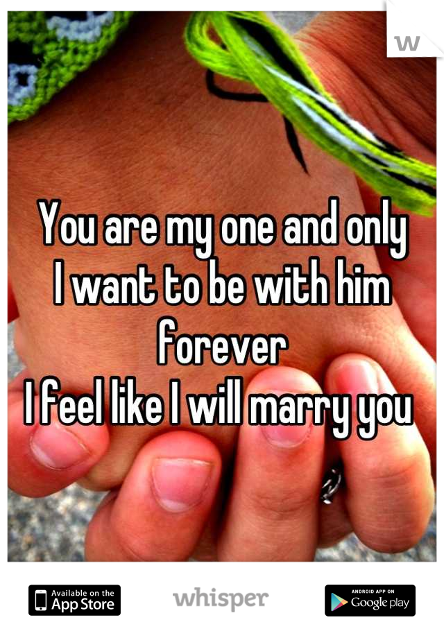 You are my one and only  I want to be with him forever I feel like I will marry you