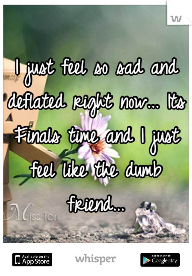 I just feel so sad and deflated right now... Its Finals time and I just feel like the dumb friend...