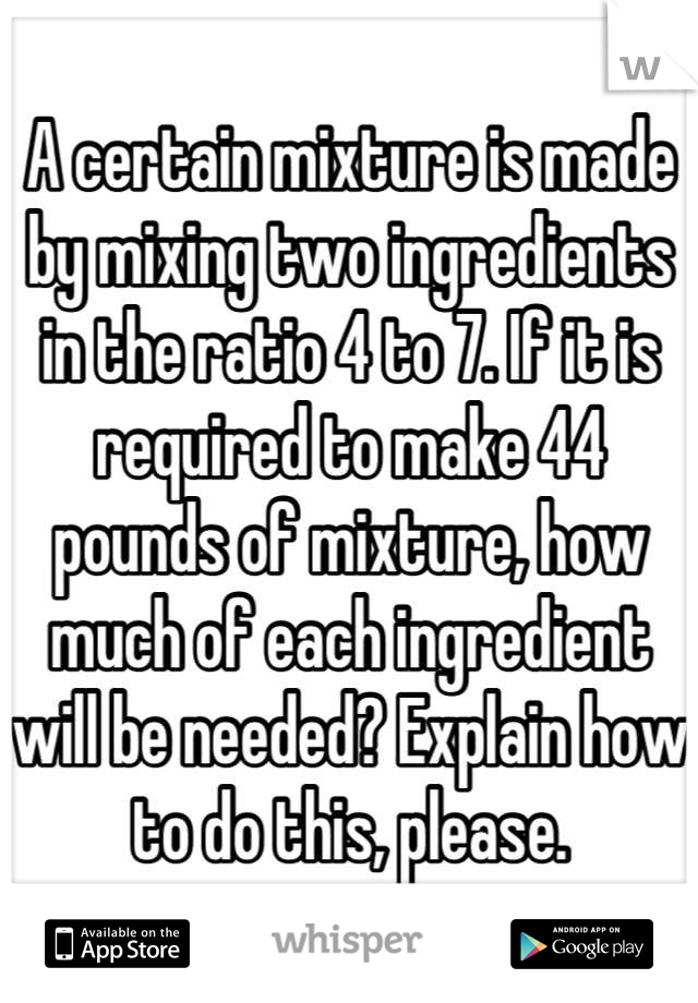 A certain mixture is made by mixing two ingredients in the ratio 4 to 7. If it is required to make 44 pounds of mixture, how much of each ingredient will be needed? Explain how to do this, please.