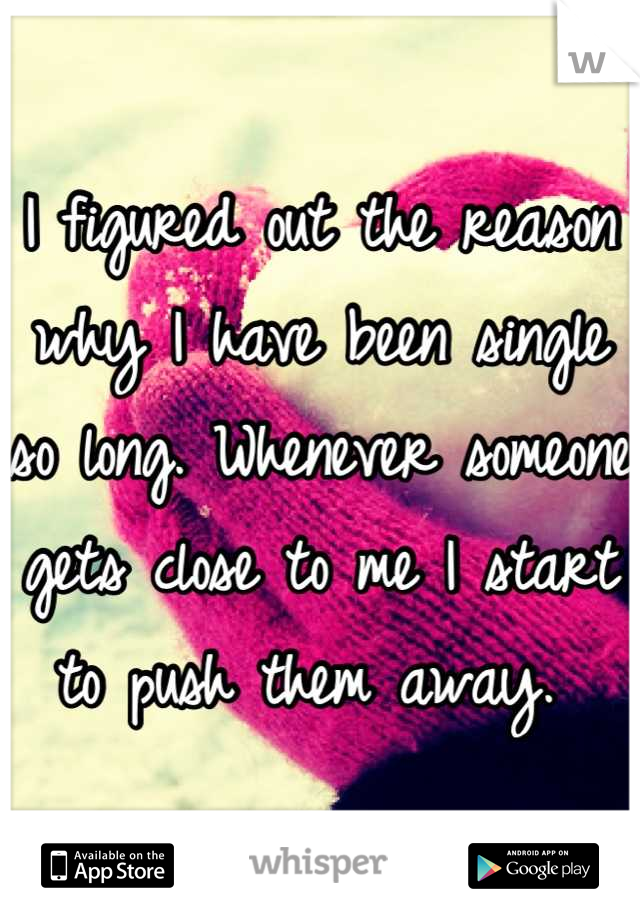 I figured out the reason why I have been single so long. Whenever someone gets close to me I start to push them away.