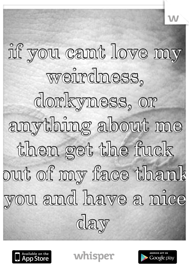 if you cant love my weirdness, dorkyness, or anything about me then get the fuck out of my face thank you and have a nice day