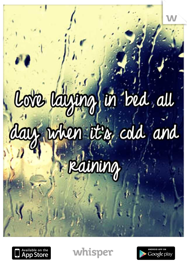 Love laying in bed all day when it's cold and raining