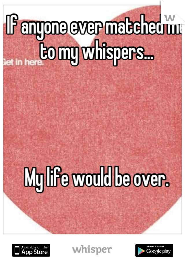 If anyone ever matched me to my whispers...      My life would be over.