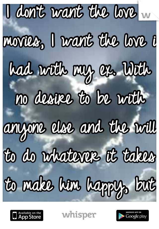 I don't want the love in movies, I want the love i had with my ex. With no desire to be with anyone else and the will to do whatever it takes to make him happy, but not with him, not again.