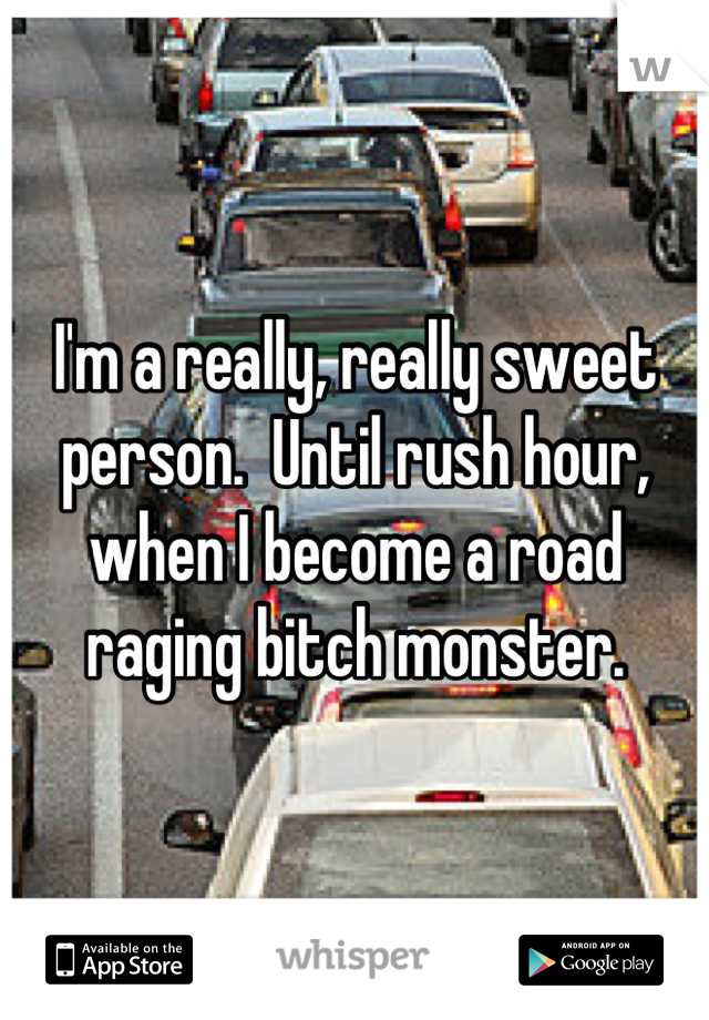 I'm a really, really sweet person.  Until rush hour, when I become a road raging bitch monster.