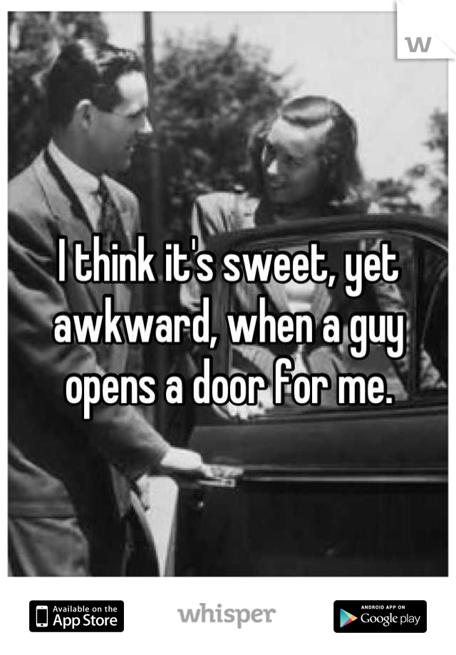 I think it's sweet, yet awkward, when a guy opens a door for me.