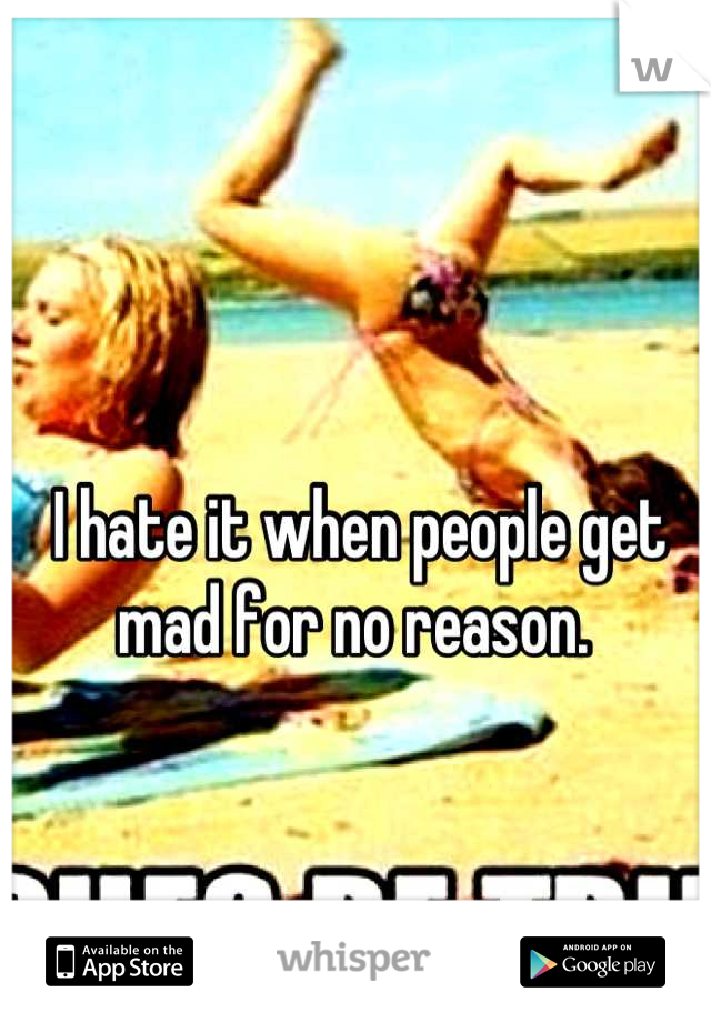 I hate it when people get mad for no reason.