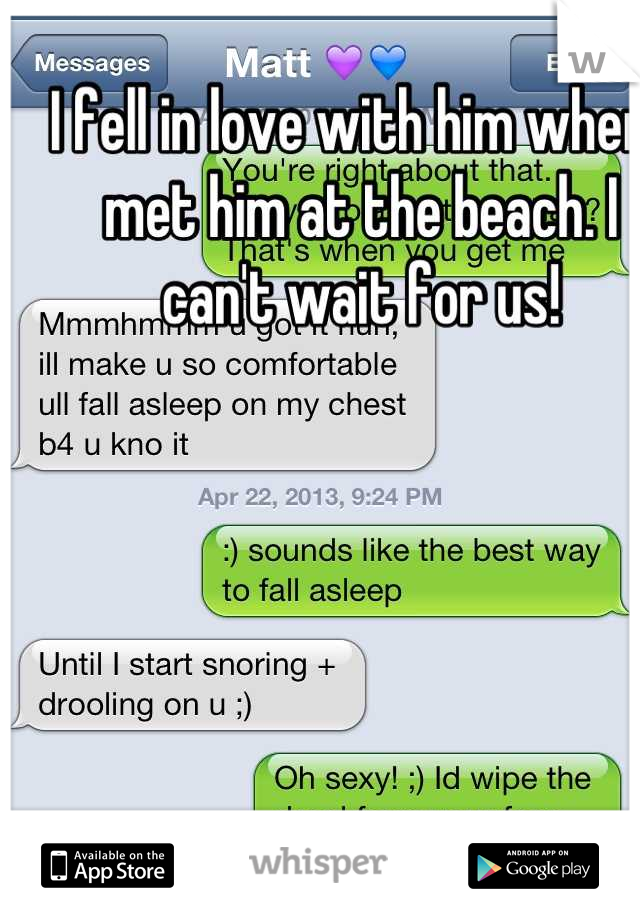 I fell in love with him when I met him at the beach. I can't wait for us!