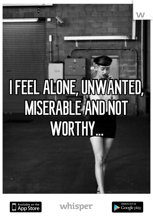 I FEEL ALONE, UNWANTED, MISERABLE AND NOT WORTHY...
