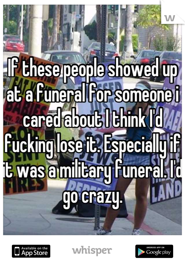 If these people showed up at a funeral for someone i cared about I think I'd fucking lose it. Especially if it was a military funeral. I'd go crazy.