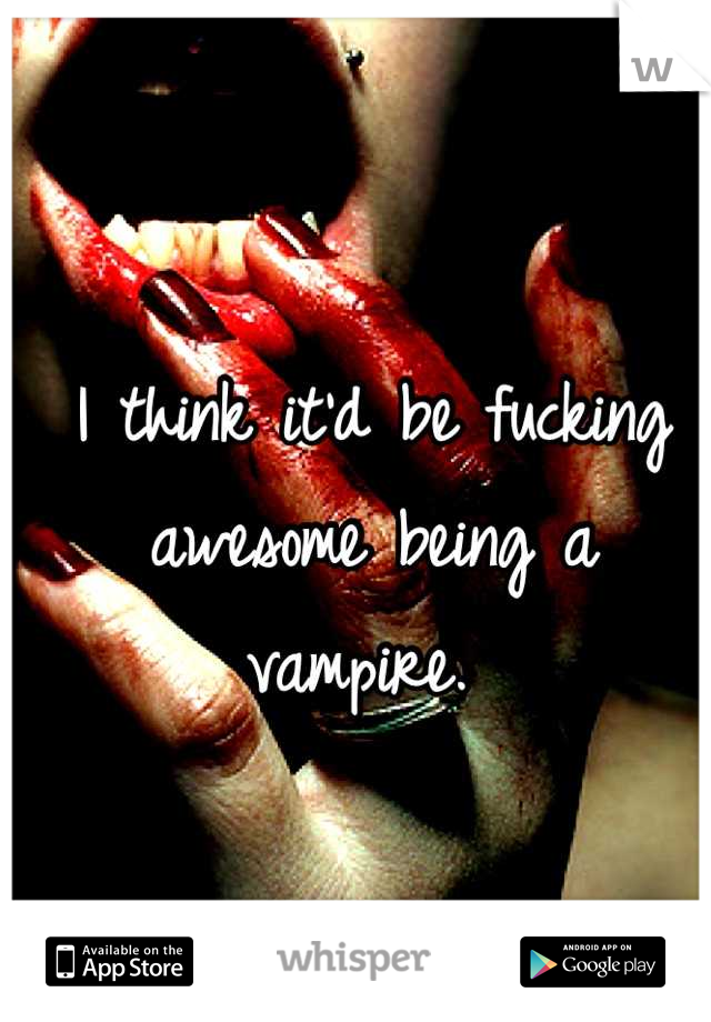I think it'd be fucking awesome being a vampire.