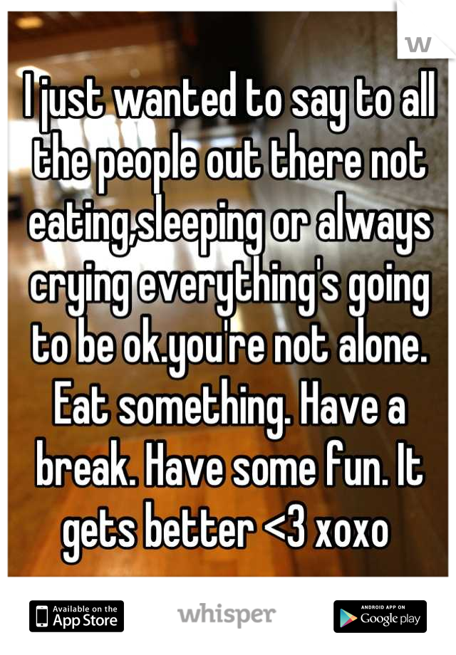 I just wanted to say to all the people out there not eating,sleeping or always crying everything's going to be ok.you're not alone. Eat something. Have a break. Have some fun. It gets better <3 xoxo