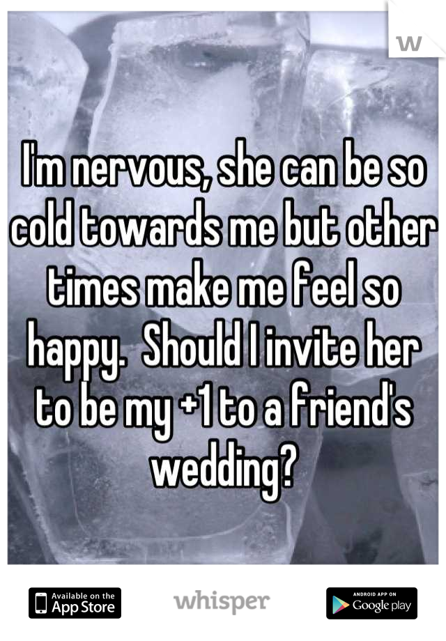 I'm nervous, she can be so cold towards me but other times make me feel so happy.  Should I invite her to be my +1 to a friend's wedding?