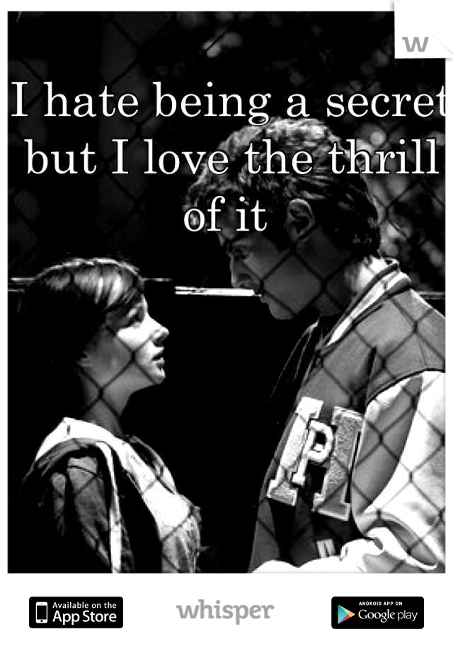 I hate being a secret but I love the thrill of it