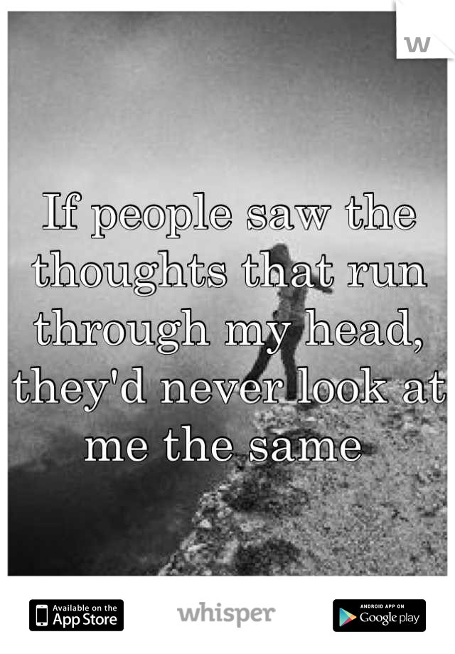 If people saw the thoughts that run through my head, they'd never look at me the same